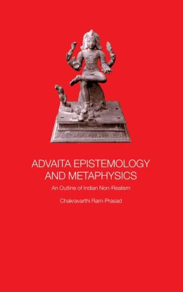 Advaita Epistemology and Metaphysics: An Outline of Indian Non-Realism