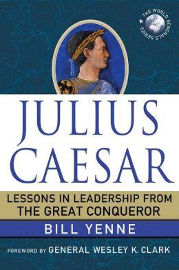 Julius Caesar: Lessons in Leadership from the Great Conqueror