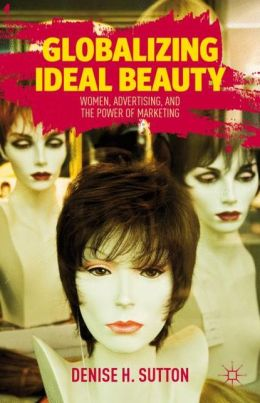 Globalizing Ideal Beauty: Women, Advertising, and the Power of Marketing