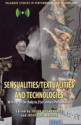 Sensualities/Textualities and Technologies: Writings of the Body in 21st Century Performance