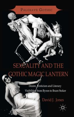 Sexuality and the Gothic Magic Lantern: Desire, Eroticism and Literary Visibilities from Byron to Bram Stoker