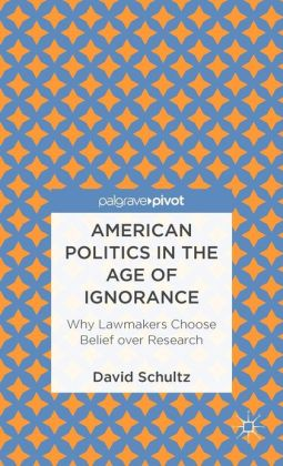 American Politics in the Age of Ignorance: Why Lawmakers Choose Belief Over Research