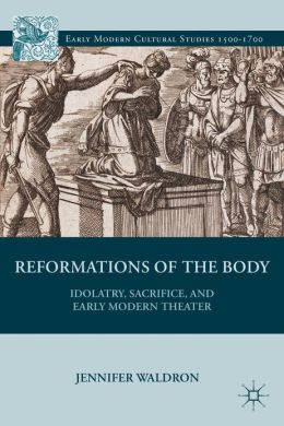 Reformations of the Body: Idolatry, Sacrifice, and Early Modern Theater