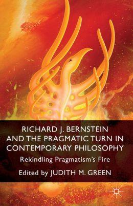 Richard J. Bernstein and the Pragmatist Turn in Contemporary Philosophy: Rekindling Pragmatism's Fire