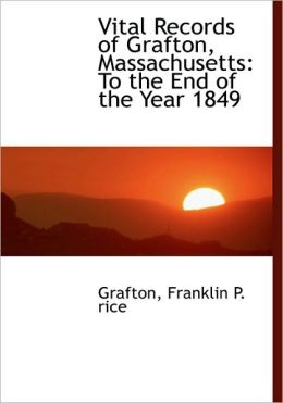 Vital Records of Grafton, Massachusetts: To the End of the Year 1849