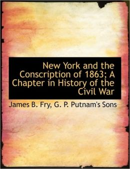 New York and the Conscription of 1863; A Chapter in History of the Civil War