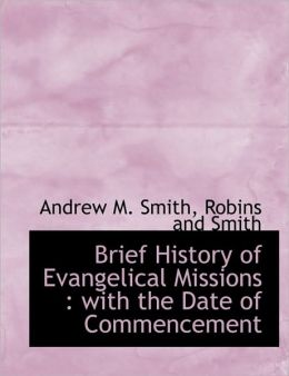 Brief History of Evangelical Missions: With the Date of Commencement