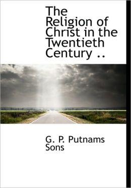 The Religion of Christ in the Twentieth Century ..