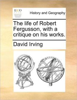 The life of Robert Fergusson, with a critique on his works.
