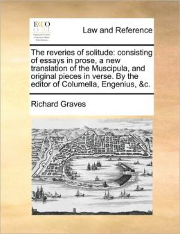 The reveries of solitude: consisting of essays in prose, a new translation of the Muscipula, and original pieces in verse. By the editor of Columella, Engenius, &c.