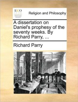 A dissertation on Daniel's prophesy of the seventy weeks. By Richard Parry, ...