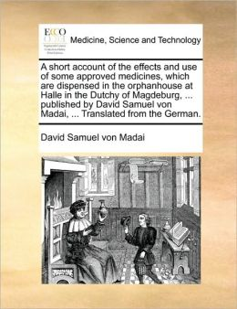 A short account of the effects and use of some approved medicines, which are dispensed in the orphanhouse at Halle in the Dutchy of Magdeburg, ... published by David Samuel von Madai, ... Translated from the German.
