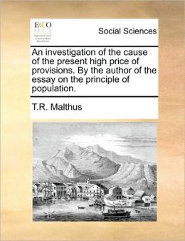 An investigation of the cause of the present high price of provisions. By the author of the essay on the principle of population.