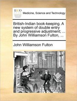 British-Indian book-keeping. A new system of double entry and progressive adjustment; ... By John Williamson Fulton, ...