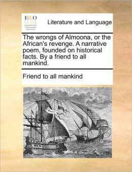 The wrongs of Almoona, or the African's revenge. A narrative poem, founded on historical facts. By a friend to all mankind.