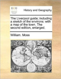 The Liverpool guide; including a sketch of the environs: with a map of the town. The second edition, enlarged.
