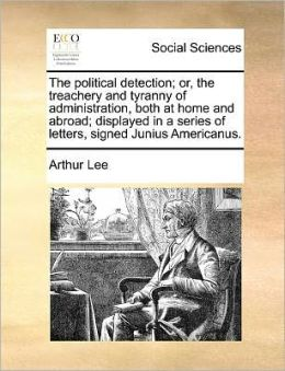 The political detection; or, the treachery and tyranny of administration, both at home and abroad; displayed in a series of letters, signed Junius Americanus.