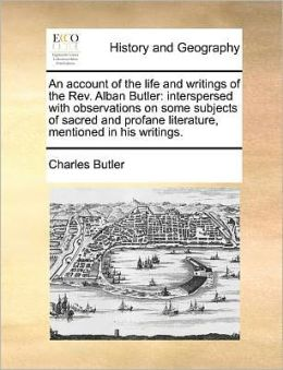 An account of the life and writings of the Rev. Alban Butler: interspersed with observations on some subjects of sacred and profane literature, mentioned in his writings.