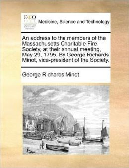 An address to the members of the Massachusetts Charitable Fire Society, at their annual meeting, May 29, 1795. By George Richards Minot, vice-president of the Society.