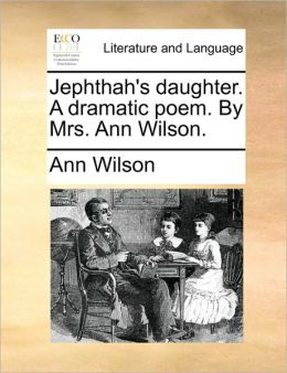 Jephthah's daughter. A dramatic poem. By Mrs. Ann Wilson.