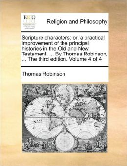 Scripture characters: or, a practical improvement of the principal histories in the Old and New Testament. ... By Thomas Robinson, ... The third edition. Volume 4 of 4