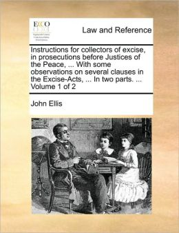 Instructions For Collectors Of Excise, In Prosecutions Before Justices Of The Peace, ... With Some Observations On Several Clauses In The Excise-Acts, ... In Two Parts. ... Volume 1 Of 2