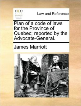 Plan Of A Code Of Laws For The Province Of Quebec; Reported By The Advocate-General.