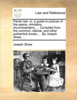 Parish law: or, a guide to justices of the peace, ministers, churchwardens, ... Compiled from the common, statute, and other authentick books; ... By Joseph Shaw, ...