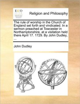 The rule of worship in the Church of England set forth and vindicated. In a sermon preached at Towcester in Northamptonshire, at a visitation held there April 17. 1729. By John Dudley, ...