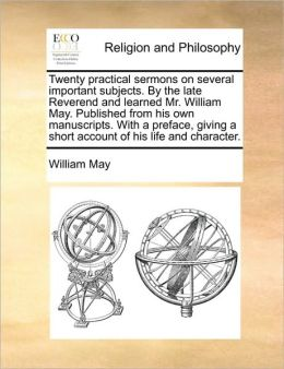 Twenty practical sermons on several important subjects. By the late Reverend and learned Mr. William May. Published from his own manuscripts. With a preface, giving a short account of his life and character.