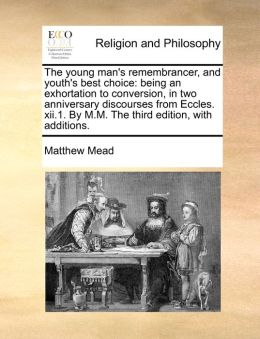 The young man's remembrancer, and youth's best choice: being an exhortation to conversion, in two anniversary discourses from Eccles. xii.1. By M.M. The third edition, with additions.