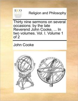 Thirty nine sermons on several occasions: by the late Reverend John Cooke, ... In two volumes. Vol. I. Volume 1 of 2