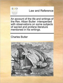 An account of the life and writings of the Rev. Alban Butler: interspersed with observations on some subjects of sacred and profane literature mentioned in his writings.