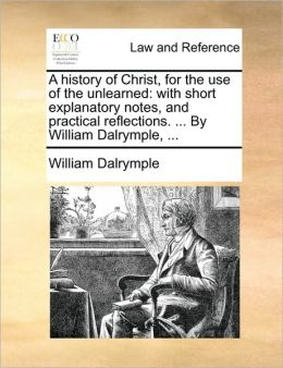 A history of Christ, for the use of the unlearned: with short explanatory notes, and practical reflections. ... By William Dalrymple, ...