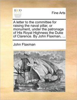 A letter to the committee for raising the naval pillar, or monument, under the patronage of His Royal Highness the Duke of Clarence. By John Flaxman, ...