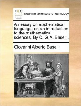 An essay on mathematical language; or, an introduction to the mathematical sciences. By C. G. A. Baselli.