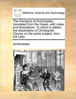 The Arenarius of Archimedes, translated from the Greek, with notes and illustrations. To which is added, the dissertation of Christopher Clavius on the same subject, from the Latin.
