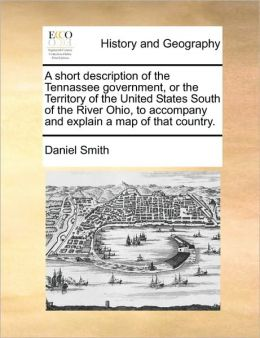 A short description of the Tennassee government, or the Territory of the United States South of the River Ohio, to accompany and explain a map of that country.