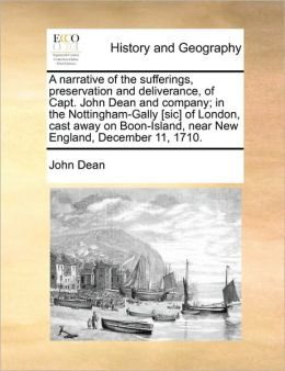 A narrative of the sufferings, preservation and deliverance, of Capt. John Dean and company; in the Nottingham-Gally [sic] of London, cast away on Boon-Island, near New England, December 11, 1710.