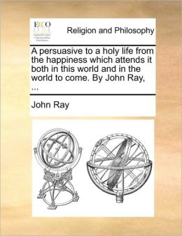 A persuasive to a holy life from the happiness which attends it both in this world and in the world to come. By John Ray, ...