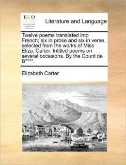 Twelve poems translated into French; six in prose and six in verse, selected from the works of Miss Eliza. Carter. Intitled poems on several occasions. By the Count de B****.