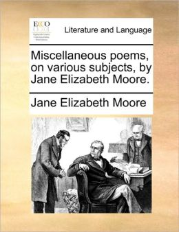 Miscellaneous poems, on various subjects, by Jane Elizabeth Moore.