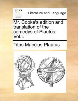 Mr. Cooke's edition and translation of the comedys of Plautus. Vol.I.