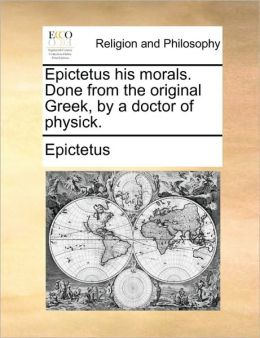 Epictetus his morals. Done from the original Greek, by a doctor of physick.