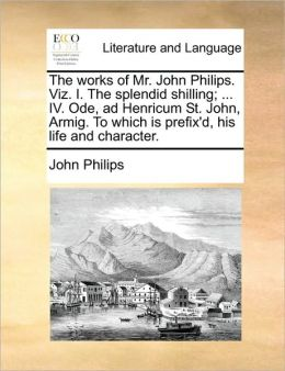 The works of Mr. John Philips. Viz. I. The splendid shilling; ... IV. Ode, ad Henricum St. John, Armig. To which is prefix'd, his life and character.