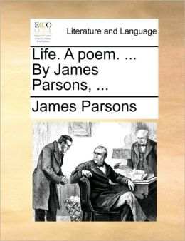 Life. A poem. ... By James Parsons, ...