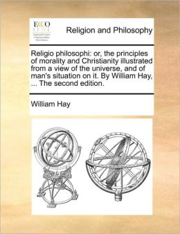 Religio philosophi: or, the principles of morality and Christianity illustrated from a view of the universe, and of man's situation on it. By William Hay, ... The second edition.