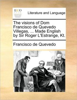 The visions of Dom Francisco de Quevedo Villegas, ... Made English by Sir Roger L'Estrange, Kt.
