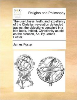 The usefulness, truth, and excellency of the Christian revelation defended against the objections contain'd in a late book, intitled, Christianity as old as the creation, &c. By James Foster.