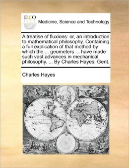 A treatise of fluxions: or, an introduction to mathematical philosophy. Containing a full explication of that method by which the ... geometers ... have made such vast advances in mechanical philosophy. ... By Charles Hayes, Gent.